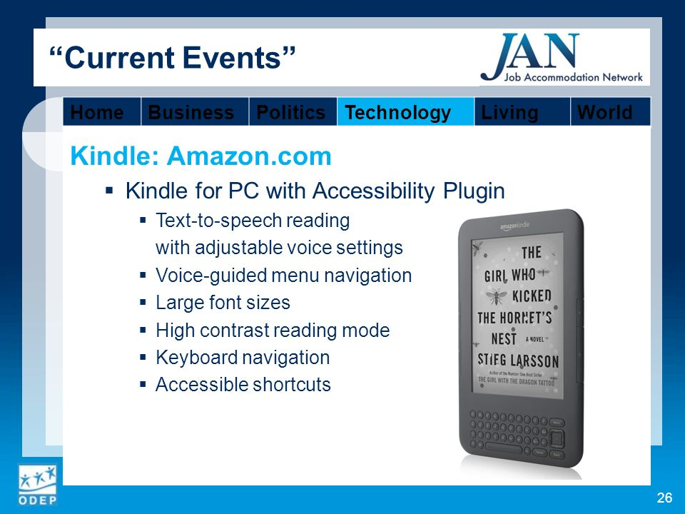 Kindle: Amazon.com Kindle for PC with Accessibility Plugin Text-to-speech reading with adjustable voice settings Voice-guided menu navigation Large font sizes High contrast reading mode Keyboard navigation Accessible shortcuts 26 Current Events HomeBusinessPoliticsTechnologyLivingWorld