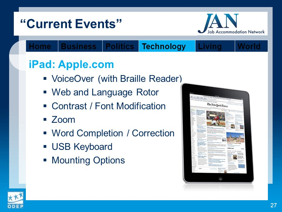 iPad: Apple.com VoiceOver (with Braille Reader) Web and Language Rotor Contrast / Font Modification Zoom Word Completion / Correction USB Keyboard Mounting Options 27 Current Events HomeBusinessPoliticsTechnologyLivingWorld