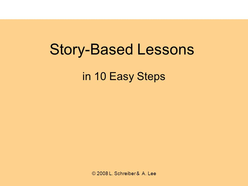 Story-Based Lessons in 10 Easy Steps © 2008 L. Schreiber & A. Lee