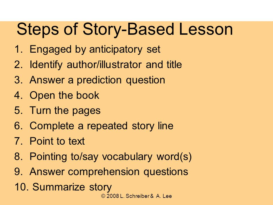 Steps of Story-Based Lesson 1.Engaged by anticipatory set 2.Identify author/illustrator and title 3.Answer a prediction question 4.Open the book 5.Turn the pages 6.Complete a repeated story line 7.Point to text 8.Pointing to/say vocabulary word(s) 9.Answer comprehension questions 10.
