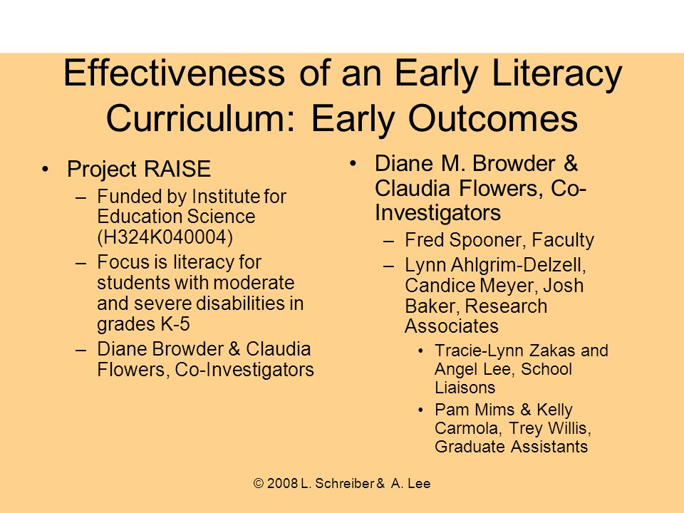 Effectiveness of an Early Literacy Curriculum: Early Outcomes Project RAISE –Funded by Institute for Education Science (H324K040004) –Focus is literacy for students with moderate and severe disabilities in grades K-5 –Diane Browder & Claudia Flowers, Co-Investigators Diane M.