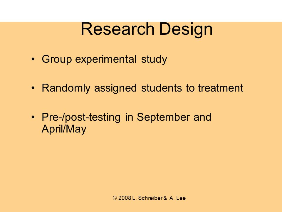 Research Design Group experimental study Randomly assigned students to treatment Pre-/post-testing in September and April/May © 2008 L.
