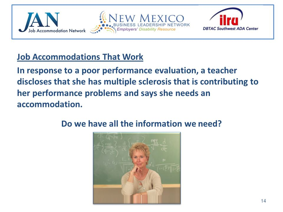 Job Accommodations That Work In response to a poor performance evaluation, a teacher discloses that she has multiple sclerosis that is contributing to her performance problems and says she needs an accommodation.