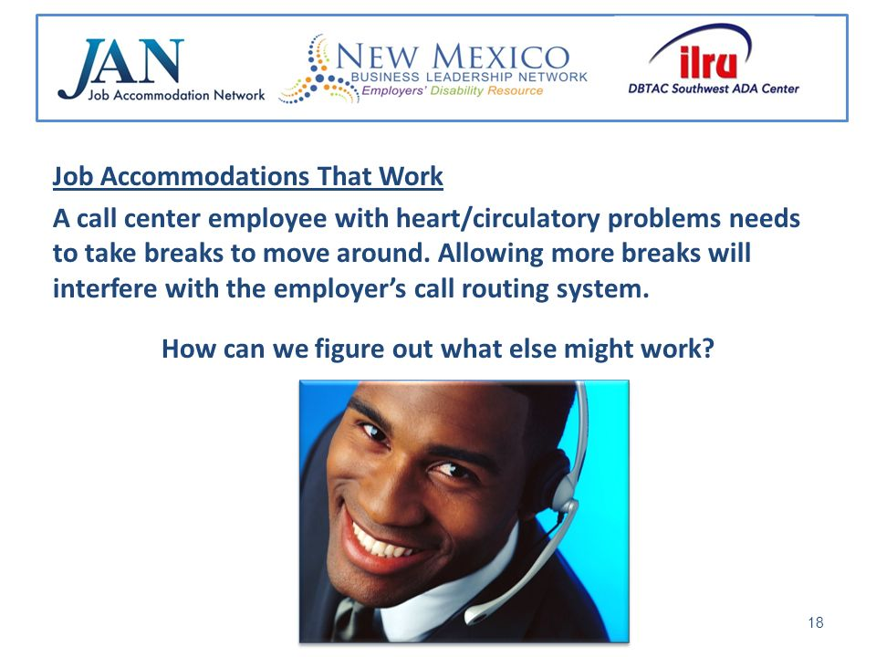 Job Accommodations That Work A call center employee with heart/circulatory problems needs to take breaks to move around.