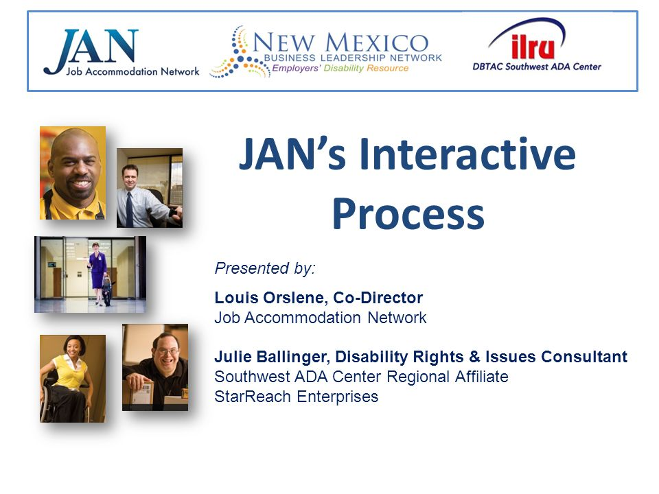 JANs Interactive Process Presented by: Louis Orslene, Co-Director Job Accommodation Network Julie Ballinger, Disability Rights & Issues Consultant Southwest ADA Center Regional Affiliate StarReach Enterprises