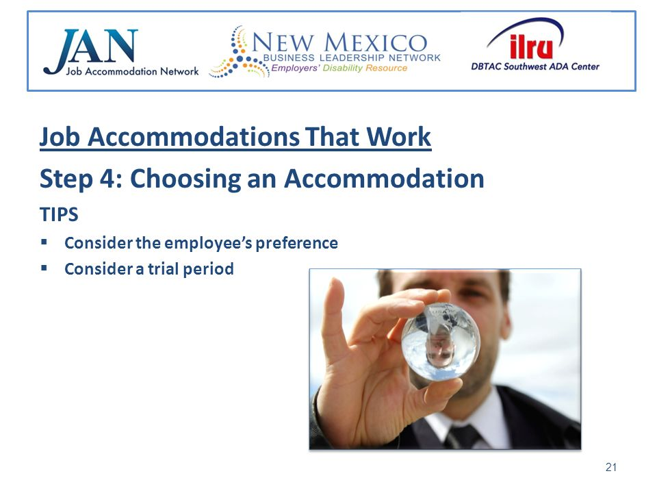 Job Accommodations That Work Step 4: Choosing an Accommodation TIPS Consider the employees preference Consider a trial period 21