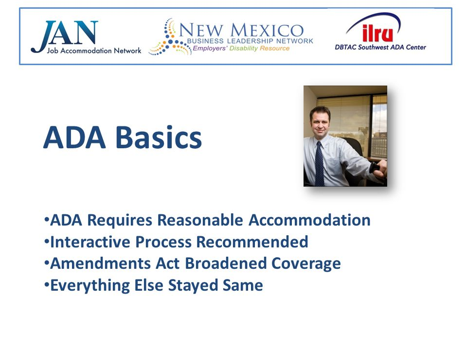 ADA Basics ADA Requires Reasonable Accommodation Interactive Process Recommended Amendments Act Broadened Coverage Everything Else Stayed Same