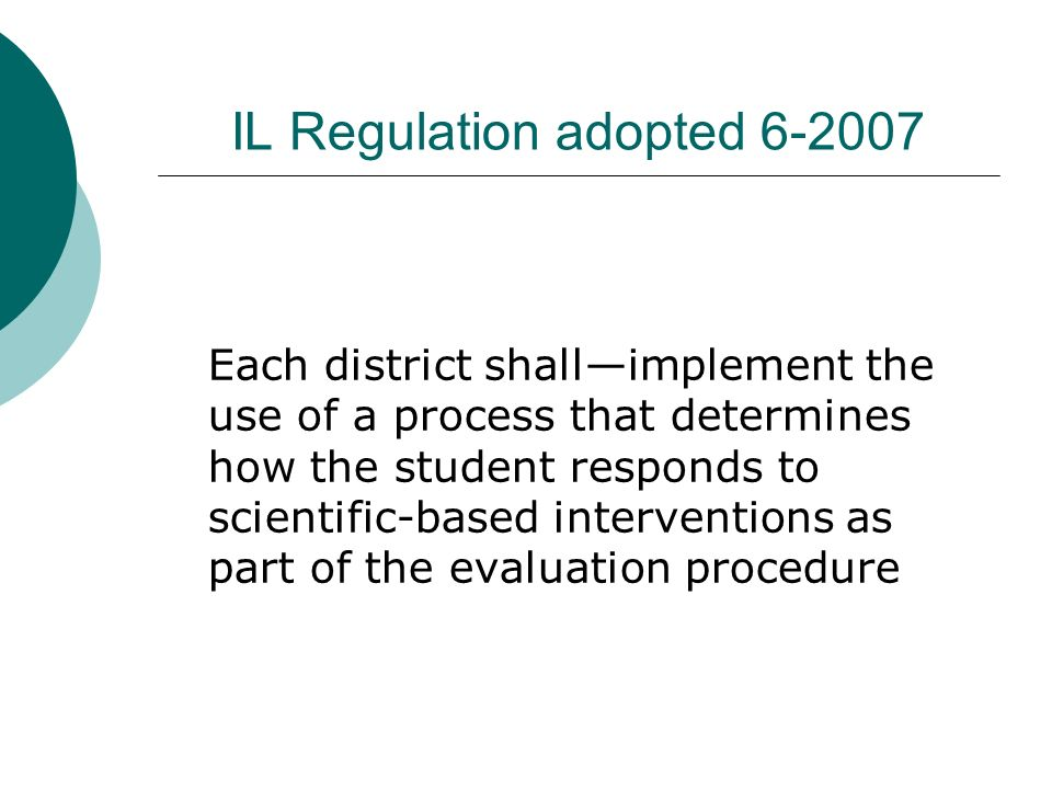 IL Regulation adopted Each district shallimplement the use of a process that determines how the student responds to scientific-based interventions as part of the evaluation procedure