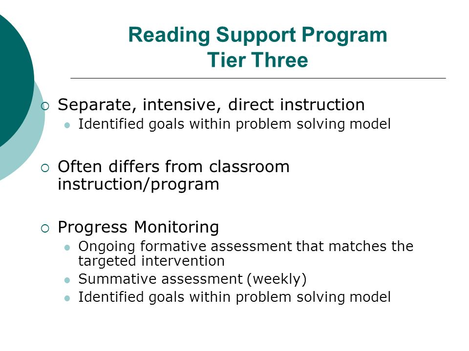 Reading Support Program Tier Three Separate, intensive, direct instruction Identified goals within problem solving model Often differs from classroom instruction/program Progress Monitoring Ongoing formative assessment that matches the targeted intervention Summative assessment (weekly) Identified goals within problem solving model