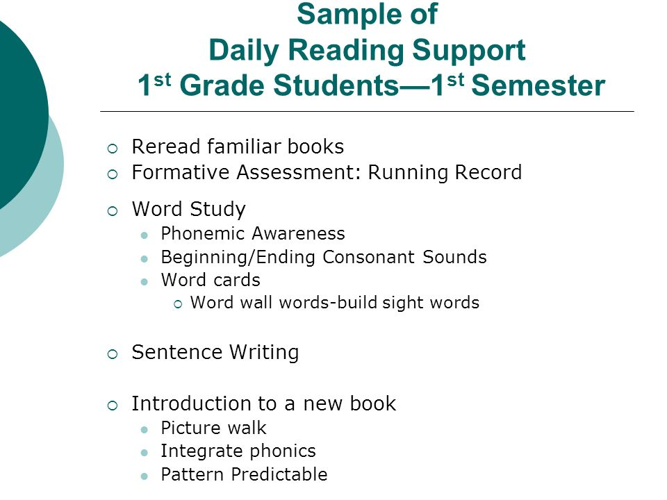 Sample of Daily Reading Support 1 st Grade Students1 st Semester Reread familiar books Formative Assessment: Running Record Word Study Phonemic Awareness Beginning/Ending Consonant Sounds Word cards Word wall words-build sight words Sentence Writing Introduction to a new book Picture walk Integrate phonics Pattern Predictable