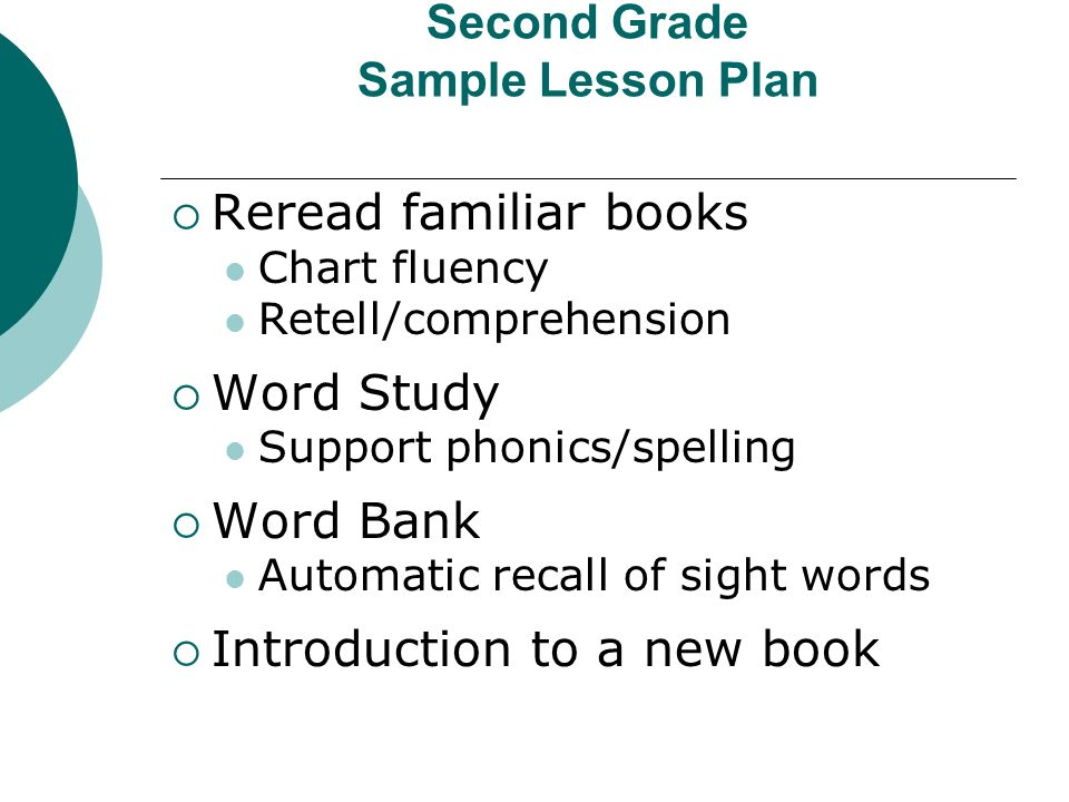 Second Grade Sample Lesson Plan Reread familiar books Chart fluency Retell/comprehension Word Study Support phonics/spelling Word Bank Automatic recall of sight words Introduction to a new book