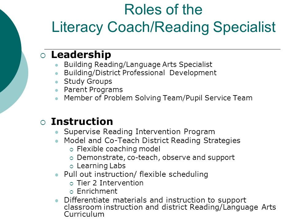 Roles of the Literacy Coach/Reading Specialist Leadership Building Reading/Language Arts Specialist Building/District Professional Development Study Groups Parent Programs Member of Problem Solving Team/Pupil Service Team Instruction Supervise Reading Intervention Program Model and Co-Teach District Reading Strategies Flexible coaching model Demonstrate, co-teach, observe and support Learning Labs Pull out instruction/ flexible scheduling Tier 2 Intervention Enrichment Differentiate materials and instruction to support classroom instruction and district Reading/Language Arts Curriculum