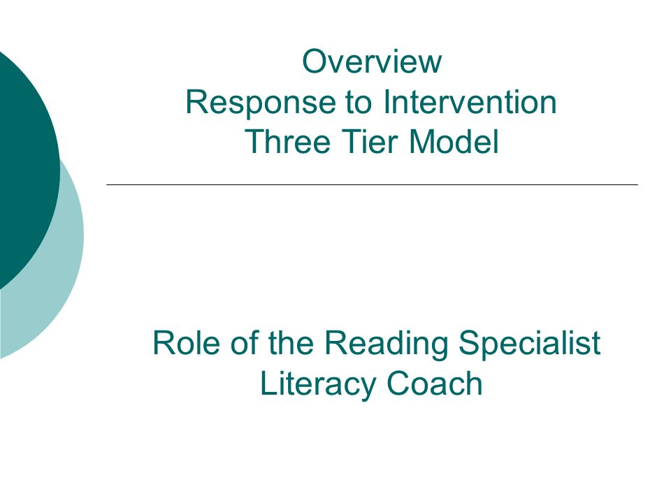Overview Response to Intervention Three Tier Model Role of the Reading Specialist Literacy Coach