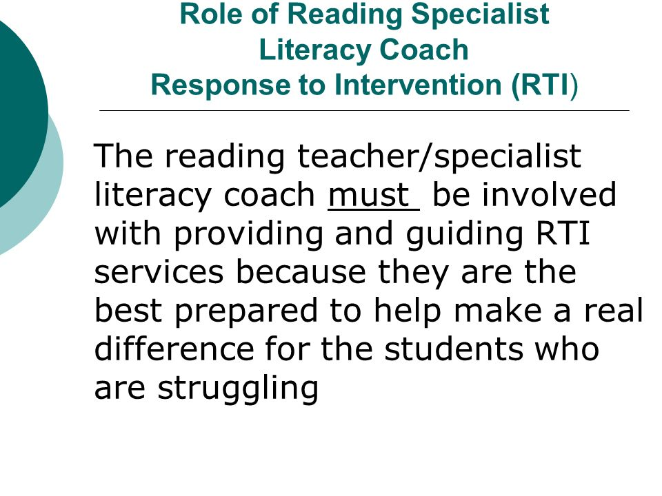 Role of Reading Specialist Literacy Coach Response to Intervention (RTI) The reading teacher/specialist literacy coach must be involved with providing and guiding RTI services because they are the best prepared to help make a real difference for the students who are struggling