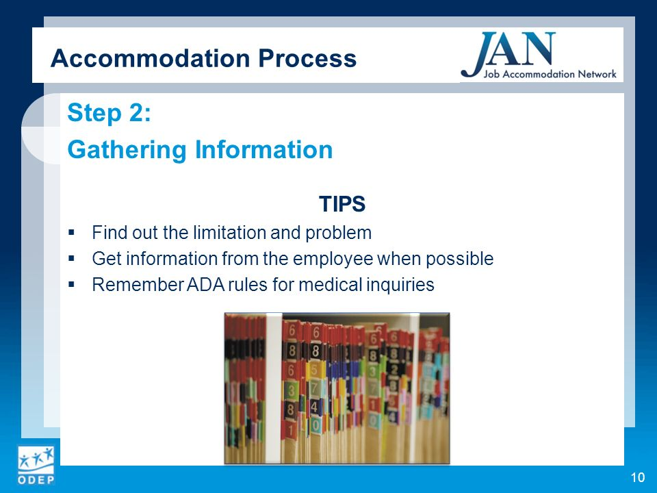 Step 2: Gathering Information TIPS Find out the limitation and problem Get information from the employee when possible Remember ADA rules for medical inquiries Accommodation Process 10