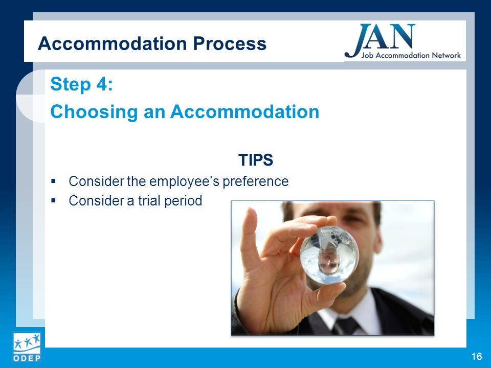 Step 4: Choosing an Accommodation TIPS Consider the employees preference Consider a trial period Accommodation Process 16