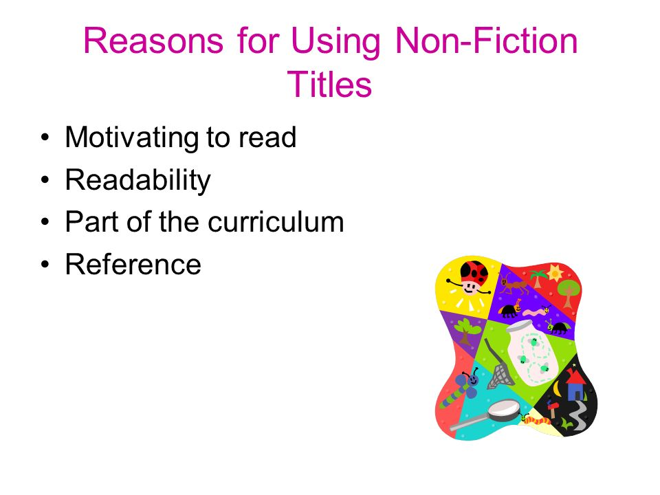 Reasons for Using Non-Fiction Titles Motivating to read Readability Part of the curriculum Reference