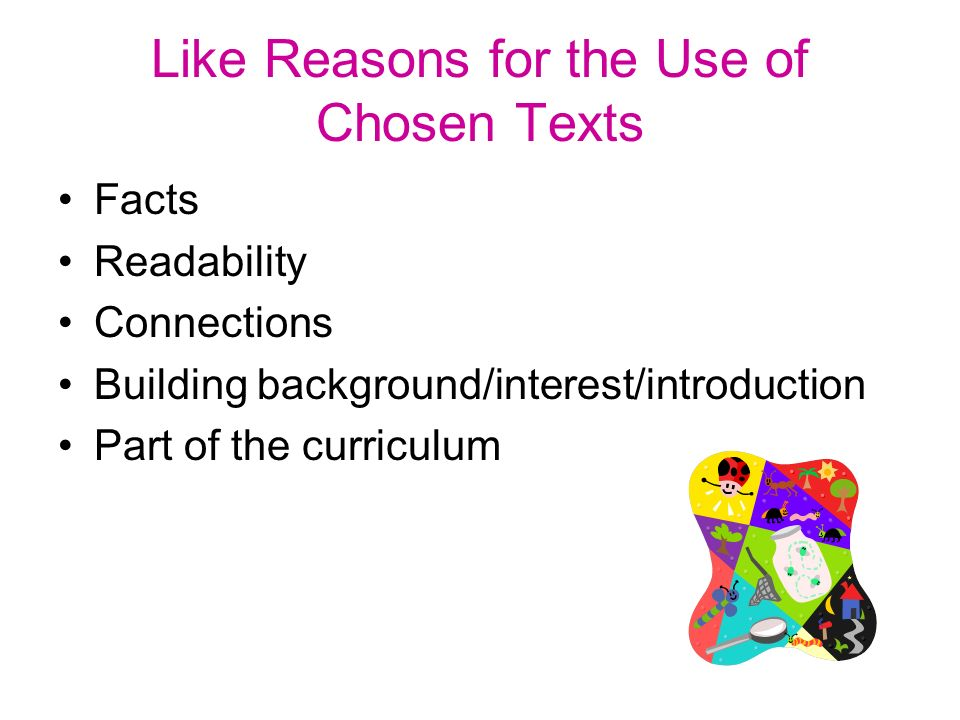 Like Reasons for the Use of Chosen Texts Facts Readability Connections Building background/interest/introduction Part of the curriculum