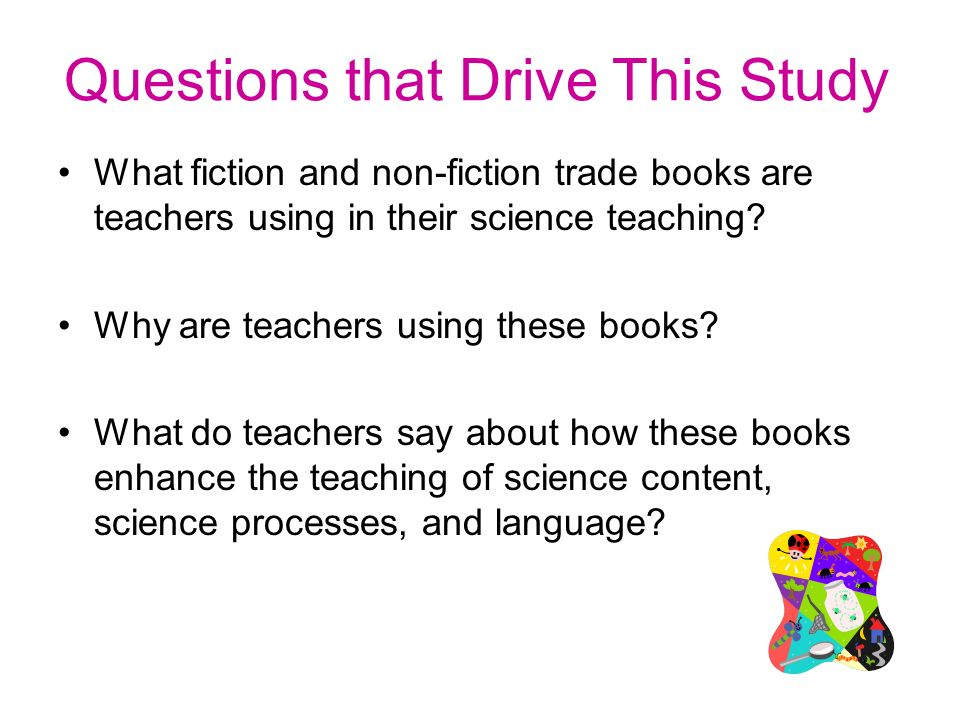Questions that Drive This Study What fiction and non-fiction trade books are teachers using in their science teaching.