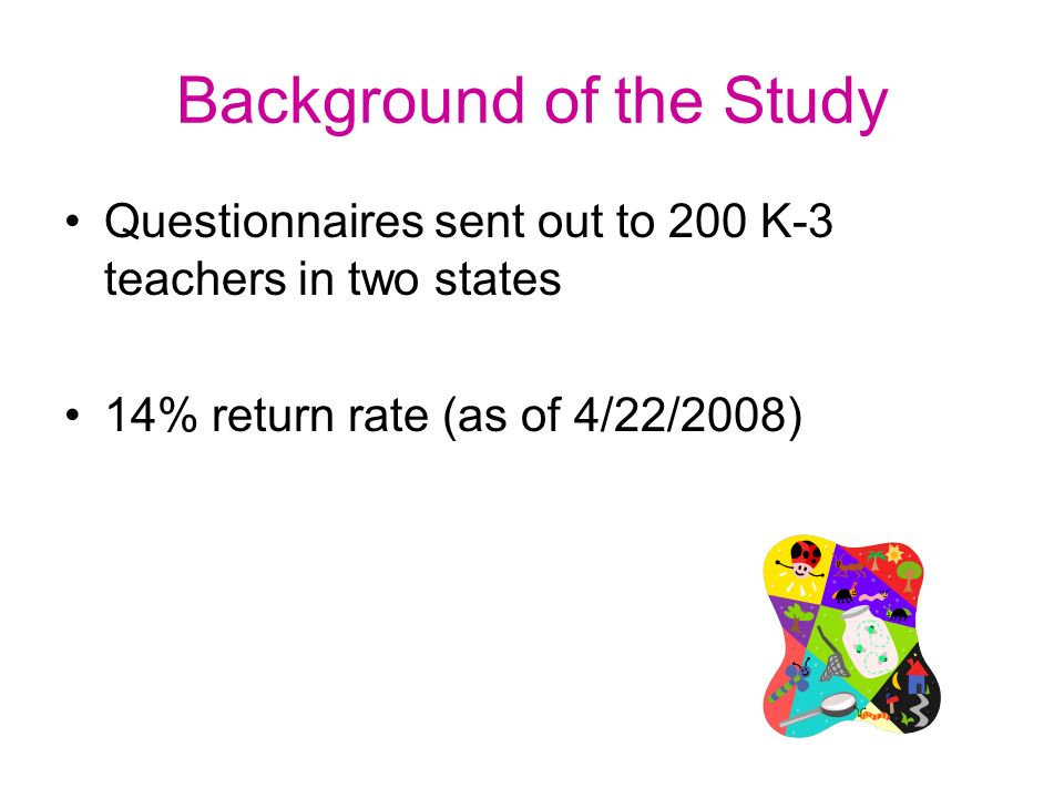 Background of the Study Questionnaires sent out to 200 K-3 teachers in two states 14% return rate (as of 4/22/2008)