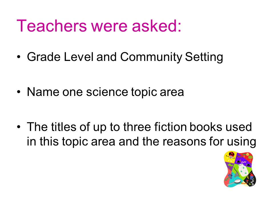 Teachers were asked: Grade Level and Community Setting Name one science topic area The titles of up to three fiction books used in this topic area and the reasons for using