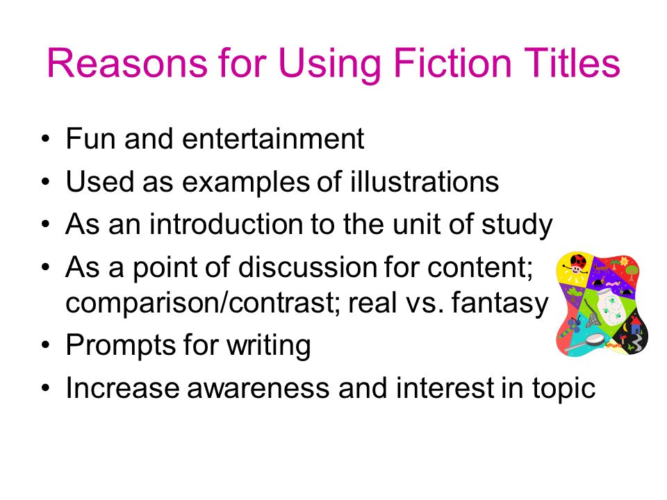 Reasons for Using Fiction Titles Fun and entertainment Used as examples of illustrations As an introduction to the unit of study As a point of discussion for content; comparison/contrast; real vs.