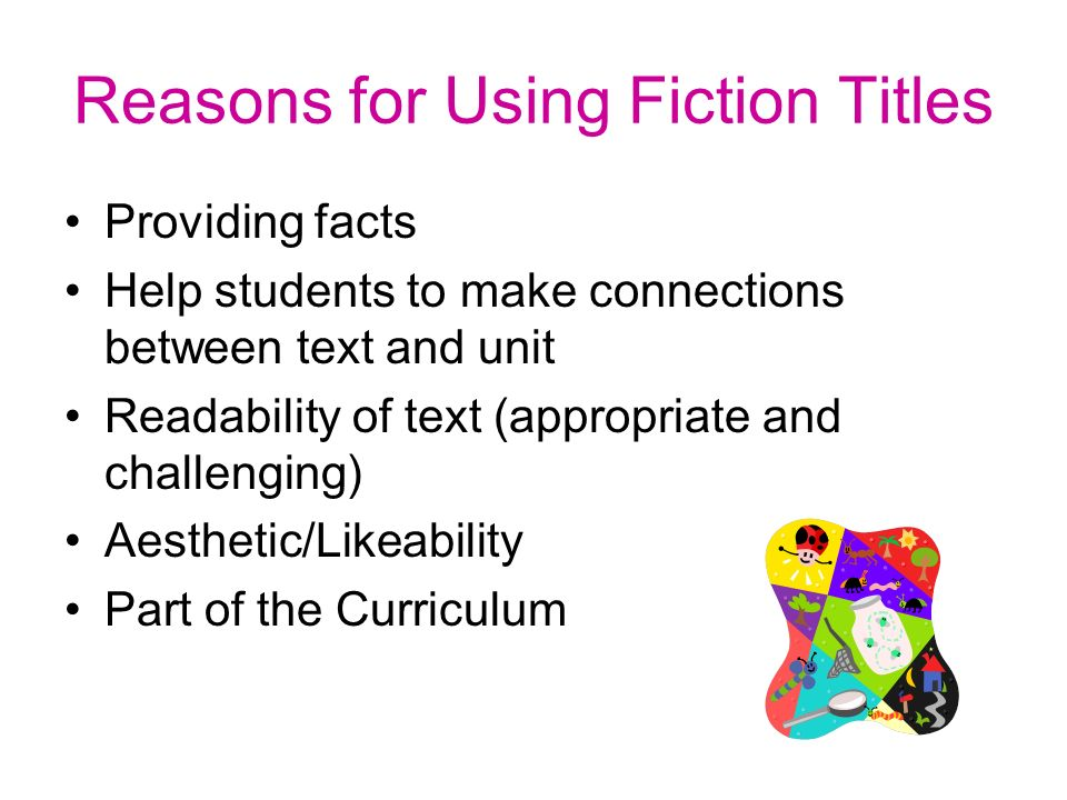 Reasons for Using Fiction Titles Providing facts Help students to make connections between text and unit Readability of text (appropriate and challenging) Aesthetic/Likeability Part of the Curriculum