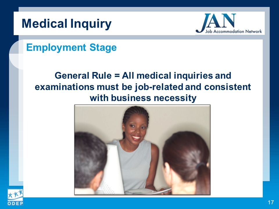 Medical Inquiry Employment Stage General Rule = All medical inquiries and examinations must be job-related and consistent with business necessity 17