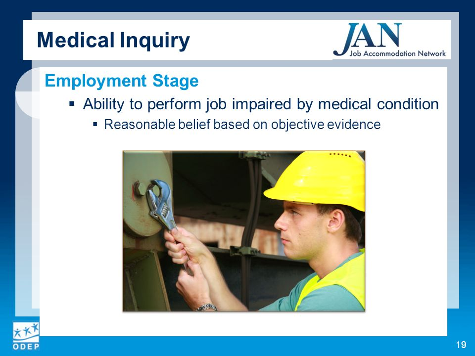 Medical Inquiry Employment Stage Ability to perform job impaired by medical condition Reasonable belief based on objective evidence 19