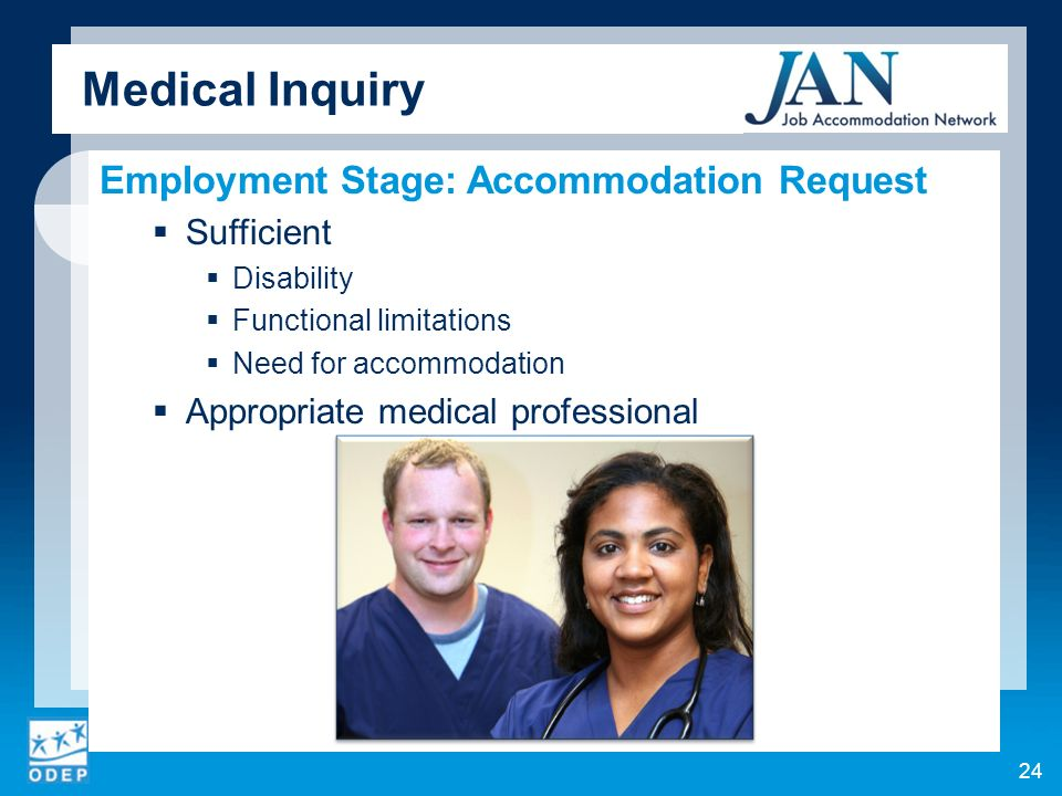 Medical Inquiry Employment Stage: Accommodation Request Sufficient Disability Functional limitations Need for accommodation Appropriate medical professional 24