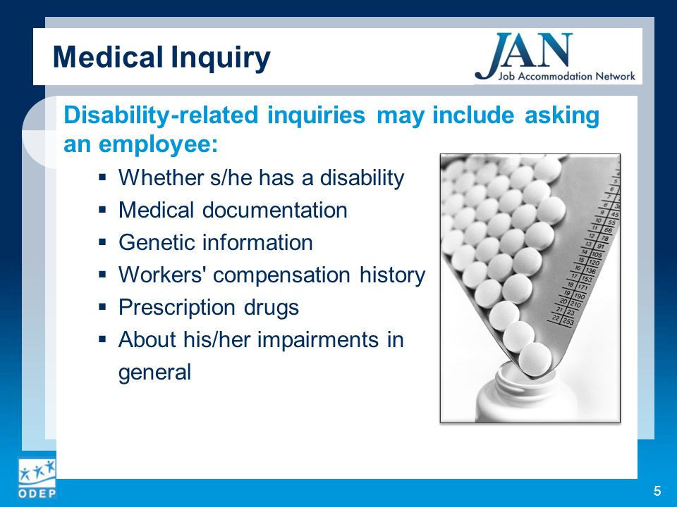 Medical Inquiry Disability-related inquiries may include asking an employee: Whether s/he has a disability Medical documentation Genetic information Workers compensation history Prescription drugs About his/her impairments in general 5