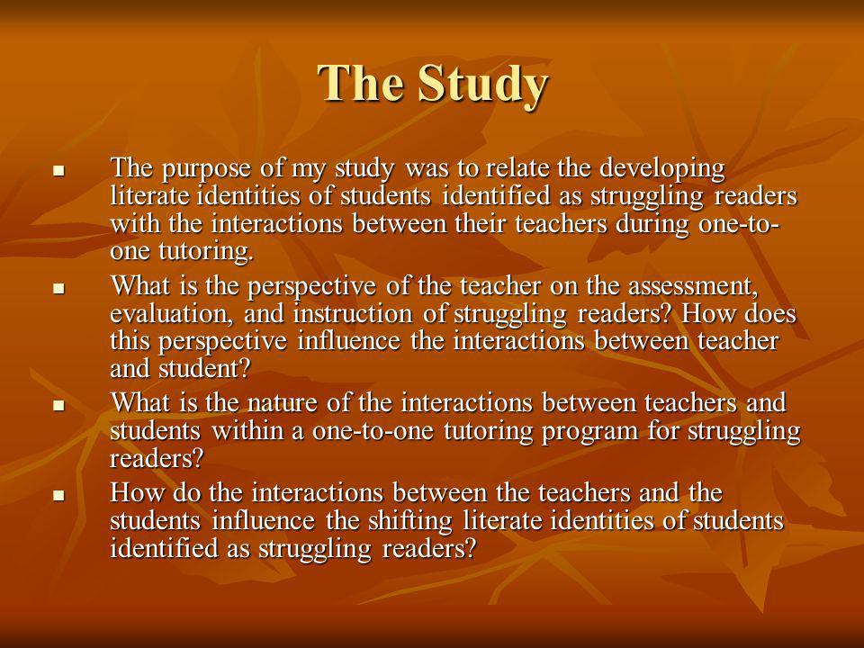 The Study The purpose of my study was to relate the developing literate identities of students identified as struggling readers with the interactions between their teachers during one-to- one tutoring.