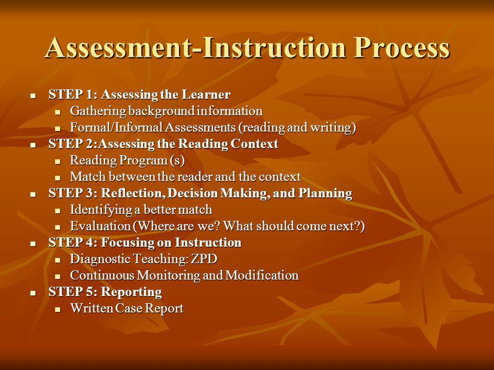 Assessment-Instruction Process STEP 1: Assessing the Learner STEP 1: Assessing the Learner Gathering background information Gathering background information Formal/Informal Assessments (reading and writing) Formal/Informal Assessments (reading and writing) STEP 2:Assessing the Reading Context STEP 2:Assessing the Reading Context Reading Program (s) Reading Program (s) Match between the reader and the context Match between the reader and the context STEP 3: Reflection, Decision Making, and Planning STEP 3: Reflection, Decision Making, and Planning Identifying a better match Identifying a better match Evaluation (Where are we.