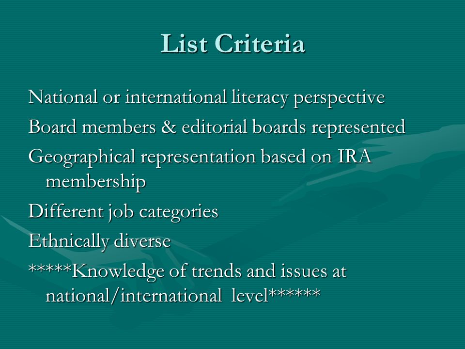 List Criteria National or international literacy perspective Board members & editorial boards represented Geographical representation based on IRA membership Different job categories Ethnically diverse *****Knowledge of trends and issues at national/international level******