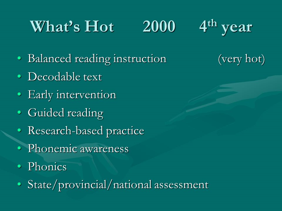 Whats Hot 20004 th year Balanced reading instruction (very hot)Balanced reading instruction (very hot) Decodable textDecodable text Early interventionEarly intervention Guided readingGuided reading Research-based practiceResearch-based practice Phonemic awarenessPhonemic awareness PhonicsPhonics State/provincial/national assessmentState/provincial/national assessment