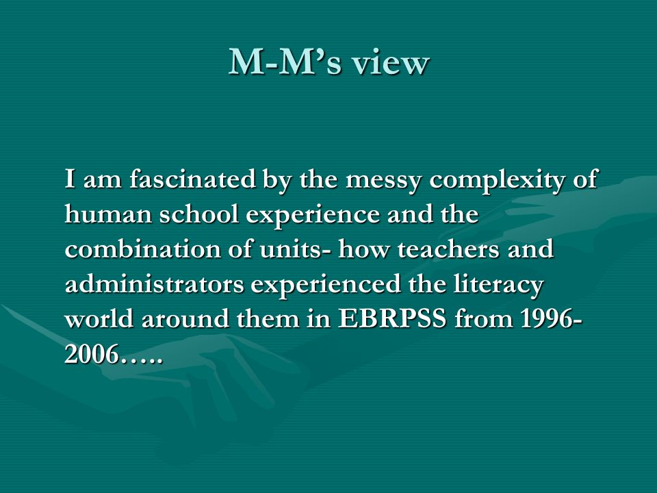 M-Ms view I am fascinated by the messy complexity of human school experience and the combination of units- how teachers and administrators experienced the literacy world around them in EBRPSS from 1996- 2006…..