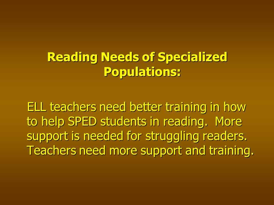 Reading Needs of Specialized Populations: ELL teachers need better training in how to help SPED students in reading.