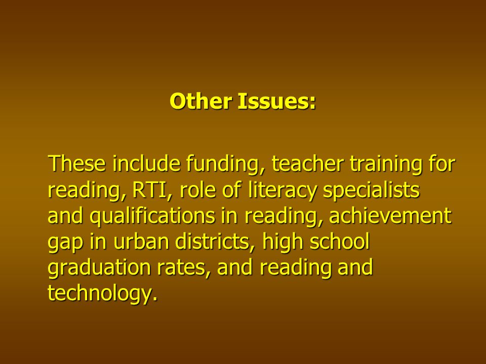 Other Issues: These include funding, teacher training for reading, RTI, role of literacy specialists and qualifications in reading, achievement gap in urban districts, high school graduation rates, and reading and technology.