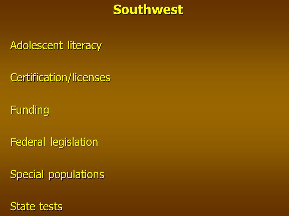 Southwest Adolescent literacy Certification/licensesFunding Federal legislation Special populations State tests