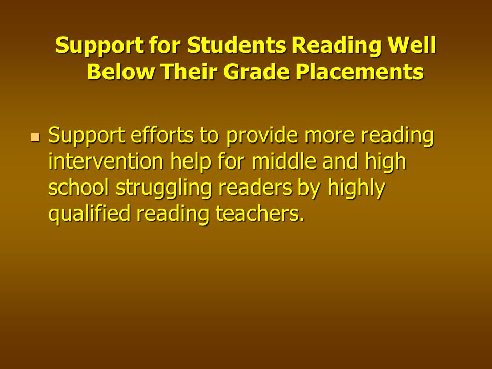 Support for Students Reading Well Below Their Grade Placements Support efforts to provide more reading intervention help for middle and high school struggling readers by highly qualified reading teachers.