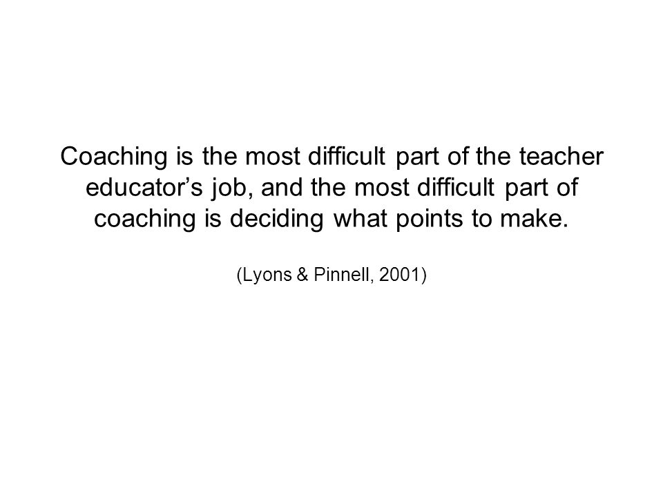 Coaching is the most difficult part of the teacher educators job, and the most difficult part of coaching is deciding what points to make.