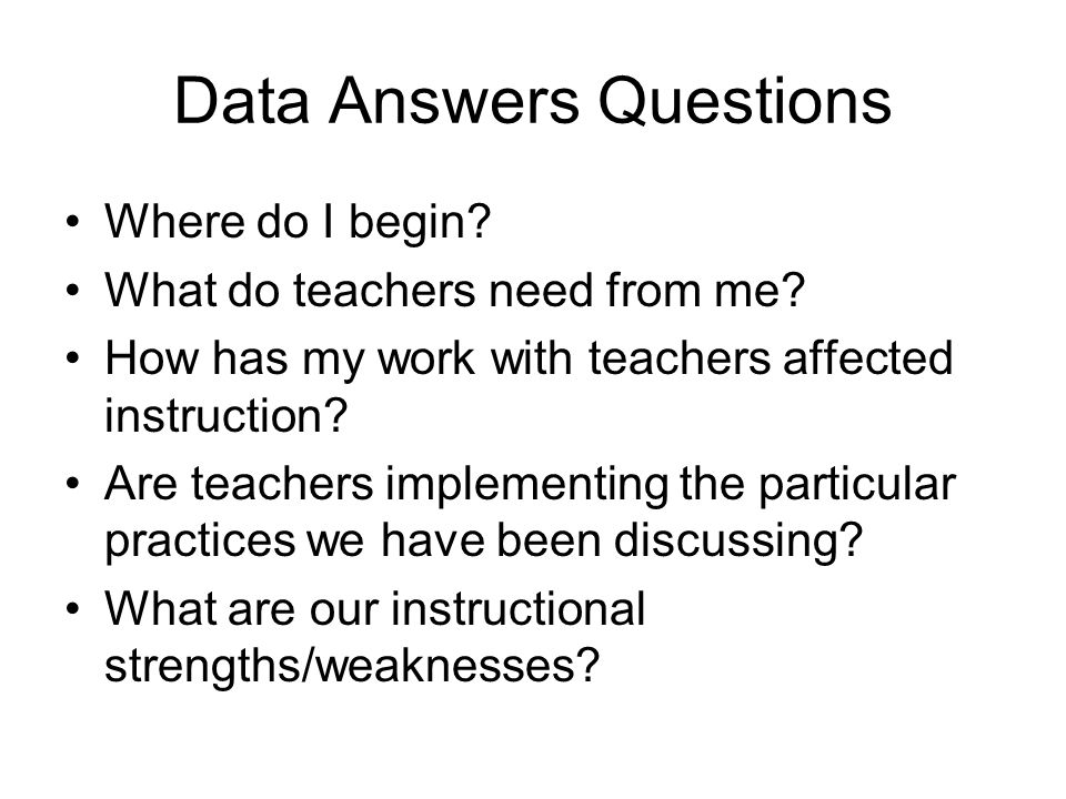 Data Answers Questions Where do I begin. What do teachers need from me.