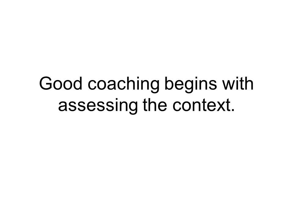 Good coaching begins with assessing the context.