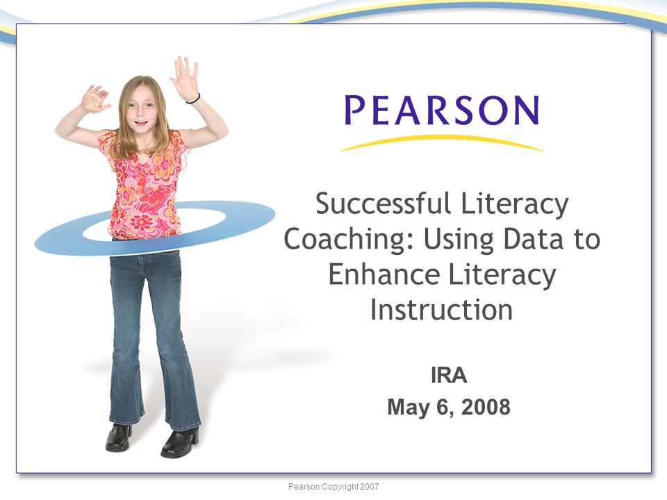 Pearson Copyright 2007 Successful Literacy Coaching: Using Data to Enhance Literacy Instruction IRA May 6, 2008