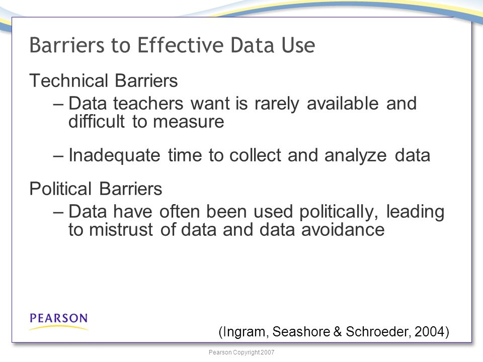 Pearson Copyright 2007 Barriers to Effective Data Use Technical Barriers –Data teachers want is rarely available and difficult to measure –Inadequate time to collect and analyze data Political Barriers –Data have often been used politically, leading to mistrust of data and data avoidance (Ingram, Seashore & Schroeder, 2004)