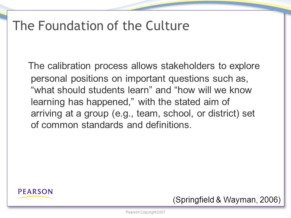 Pearson Copyright 2007 The calibration process allows stakeholders to explore personal positions on important questions such as, what should students learn and how will we know learning has happened, with the stated aim of arriving at a group (e.g., team, school, or district) set of common standards and definitions.