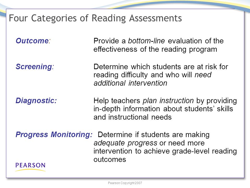 Pearson Copyright 2007 Four Categories of Reading Assessments Outcome:Provide a bottom-line evaluation of the effectiveness of the reading program Screening:Determine which students are at risk for reading difficulty and who will need additional intervention Diagnostic:Help teachers plan instruction by providing in-depth information about students skills and instructional needs Progress Monitoring: Determine if students are making adequate progress or need more intervention to achieve grade-level reading outcomes