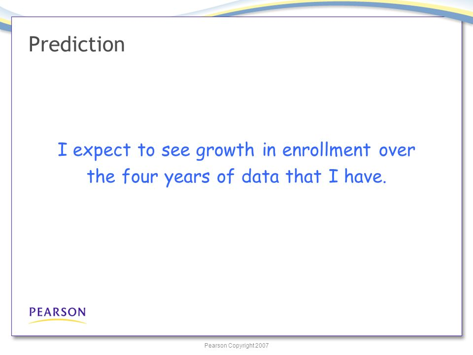 Pearson Copyright 2007 Prediction I expect to see growth in enrollment over the four years of data that I have.