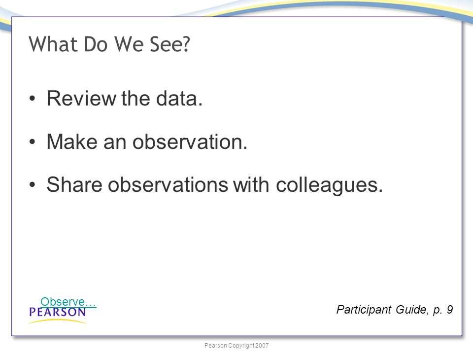 Pearson Copyright 2007 What Do We See. Review the data.