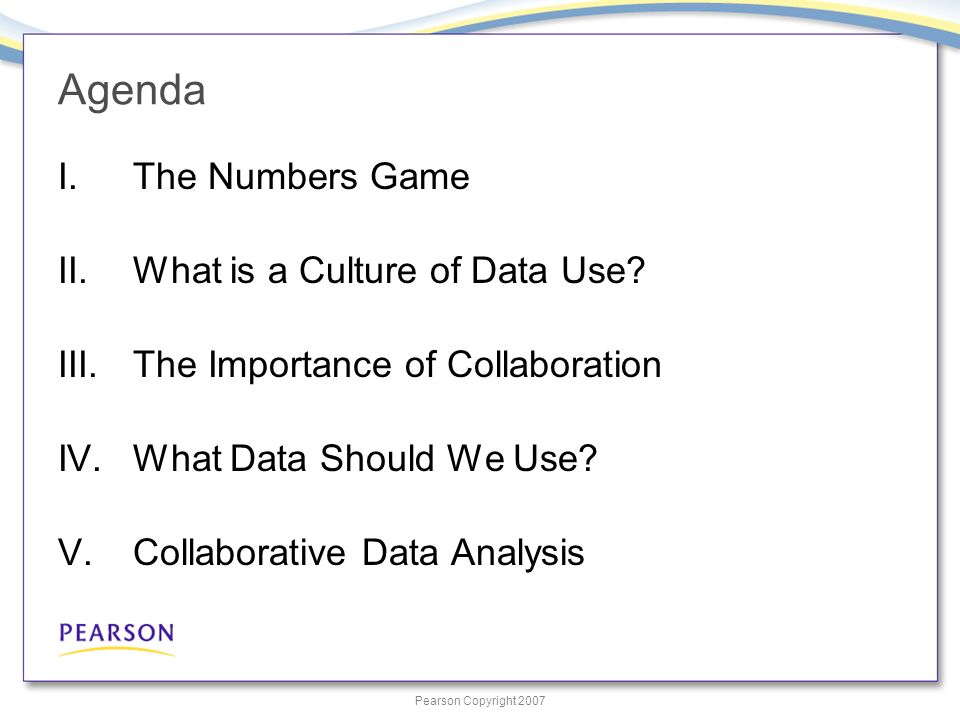 Pearson Copyright 2007 Agenda I.The Numbers Game II.What is a Culture of Data Use.